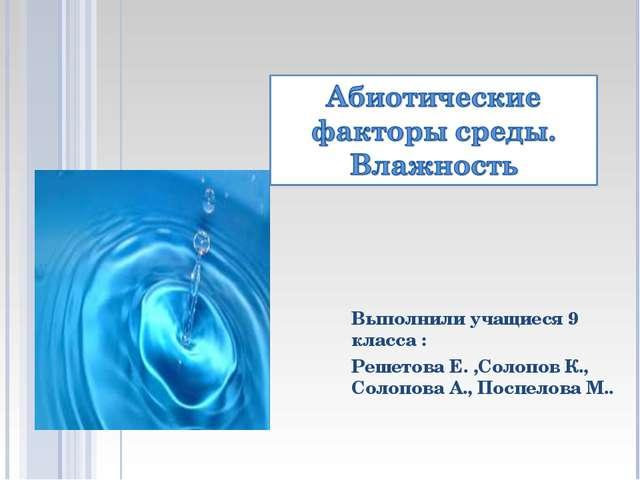 Выполнили учащиеся 9 класса : Решетова Е. ,Солопов К., Солопова А., Поспелов...