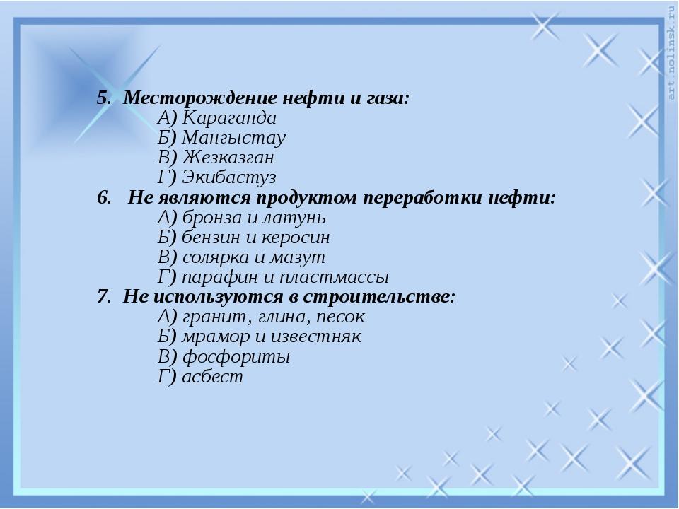 5. Месторождение нефти и газа:  А) Караганда  Б) Мангыстау  В) Жезказган...