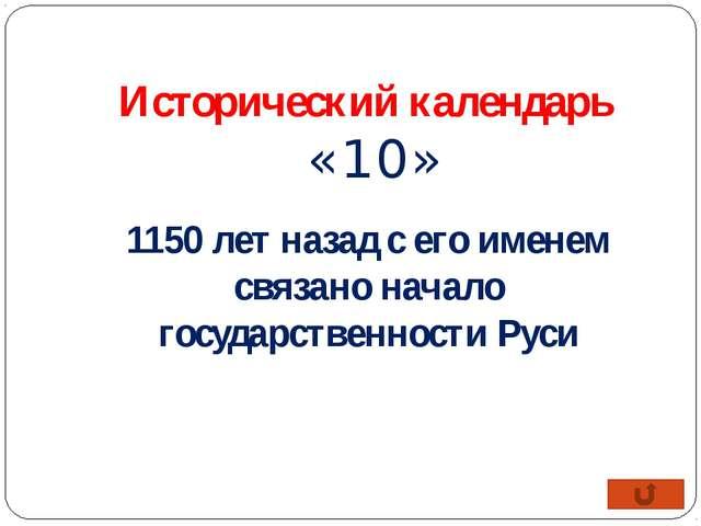 Исторический календарь «10» 1150 лет назад с его именем связано начало госуда...