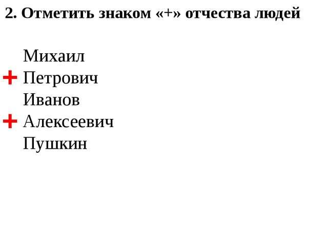 2. Отметить знаком «+» отчества людей Михаил Петрович Иванов Алексеевич Пушки...