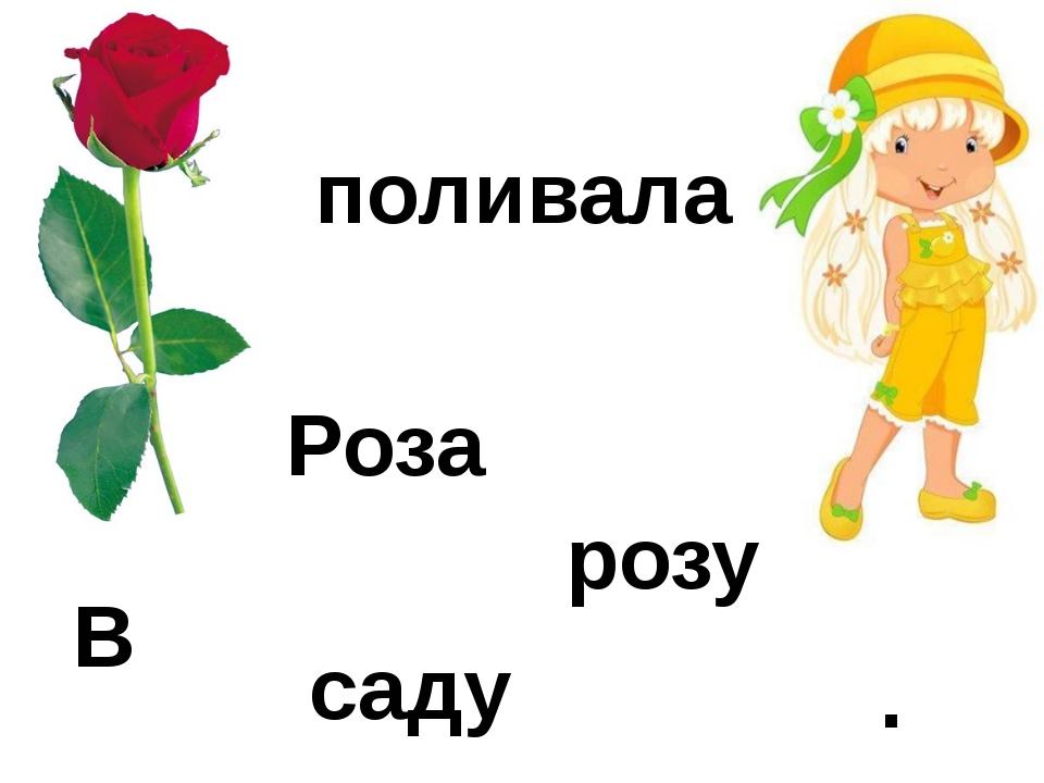В саду Роза поливала розу .