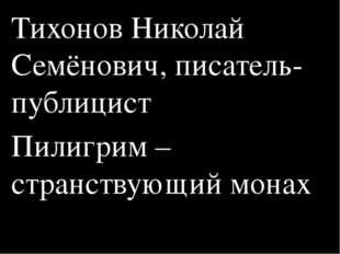 Тихонов Николай Семёнович, писатель-публицист Пилигрим – странствующий монах
