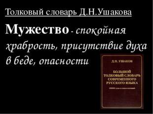 Толковый словарь Д.Н.Ушакова Мужество - спокойная храбрость, присутствие духа