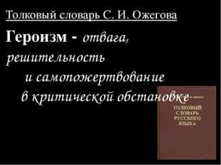Толковый словарь C. И. Ожегова Героизм - отвага, решительность и самопожертво