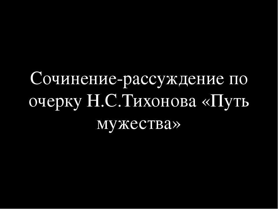 Сочинение-рассуждение по очерку Н.С.Тихонова «Путь мужества»
