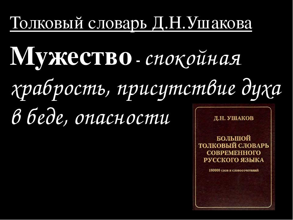 Толковый словарь Д.Н.Ушакова Мужество - спокойная храбрость, присутствие духа...