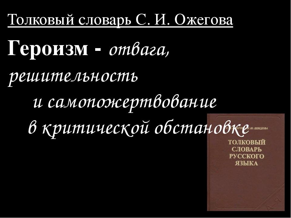 Толковый словарь C. И. Ожегова Героизм - отвага, решительность и самопожертво...