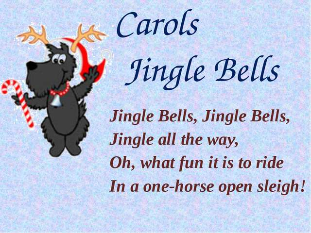 Jingle Bells, Jingle Bells, Jingle all the way, Oh, what fun it is to ride In...