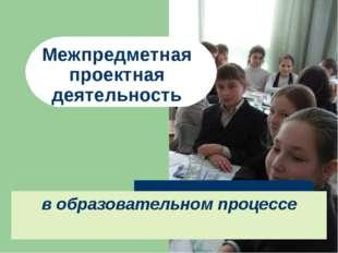Межпредметная проектная деятельность в образовательном процессе