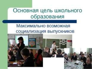 Основная цель школьного образования Максимально возможная социализация выпуск
