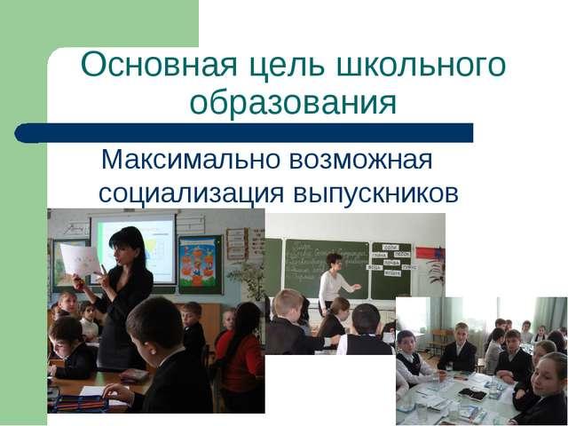 Основная цель школьного образования Максимально возможная социализация выпуск...