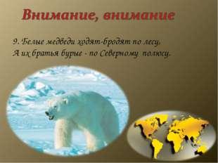 9. Белые медведи ходят-бродят по лесу, А их братья бурые - по Северному