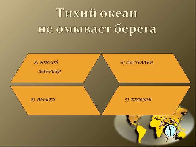 А) ЮЖНОЙ АМЕРИКИ Б) АВСТРАЛИИ В) АФРИКИ Г) ЕВРАЗИИ