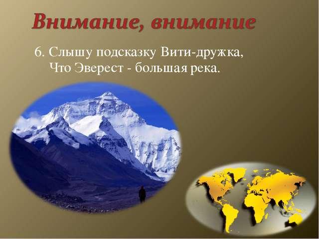 6. Слышу подсказку Вити-дружка, Что Эверест - большая река.