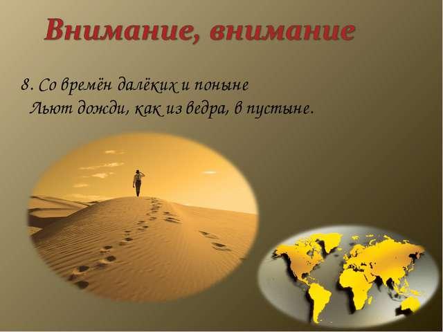8. Со времён далёких и поныне Льют дожди, как из ведра, в пустыне.