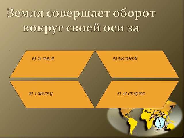 А) 24 ЧАСА Б) 365 ДНЕЙ В) 1 МЕСЯЦ Г) 48 СЕКУНД