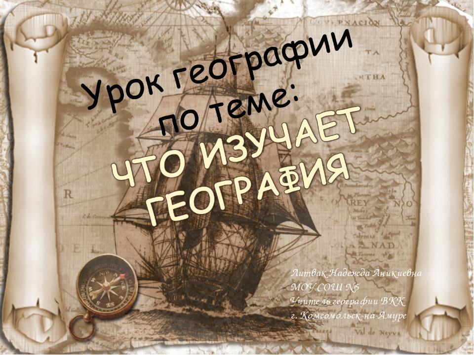 Литвак Надежда Аникиевна МОУ СОШ №5 Учитель географии ВКК г. Комсомольск-на-А...