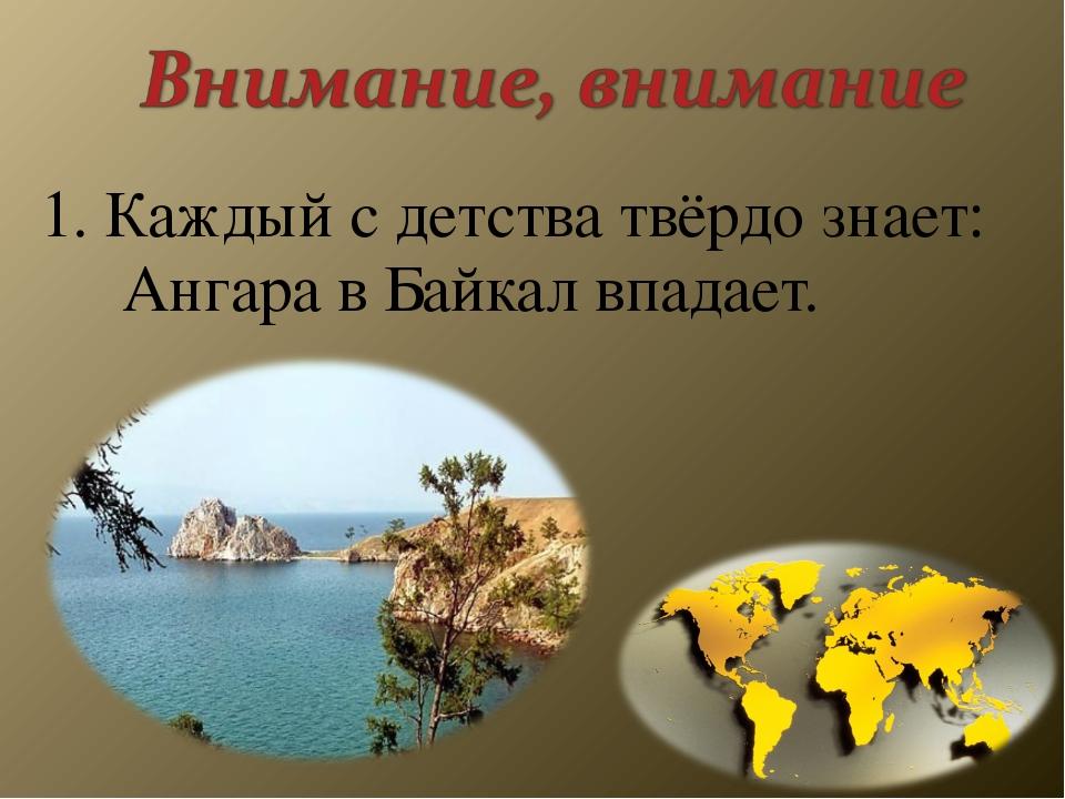 1. Каждый с детства твёрдо знает: Ангара в Байкал впадает.