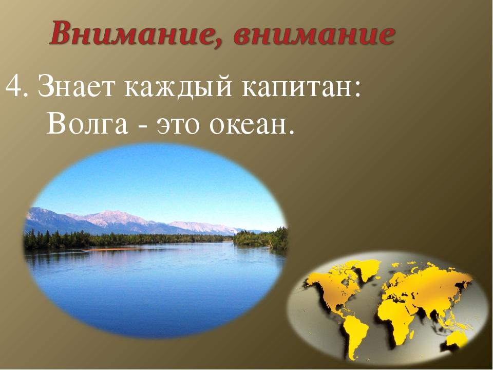 4. Знает каждый капитан: Волга - это океан.