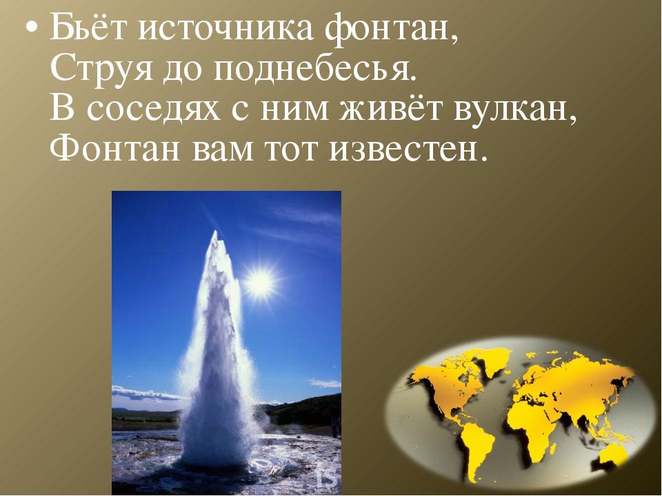 Бьёт источника фонтан, Струя до поднебесья. В соседях с ним живёт вулкан, Фон...