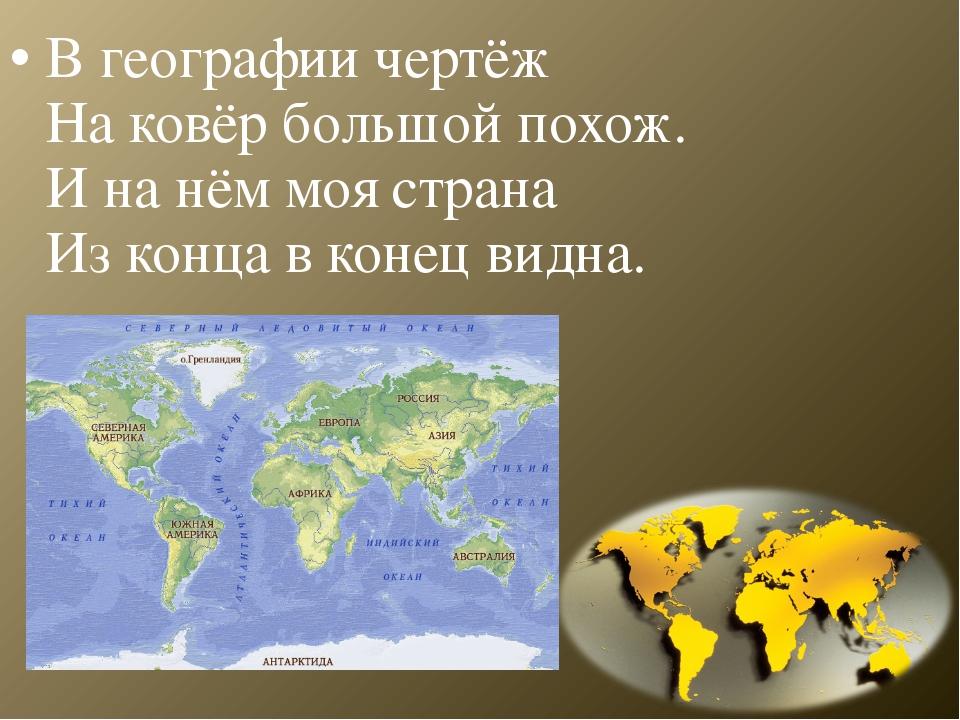 В географии чертёж На ковёр большой похож. И на нём моя страна Из конца в кон...
