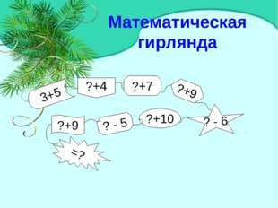 Математическая гирлянда ?+9 ? - 5 ?+10 ? - 6 ?+9 ?+4 ?+7 3+5 =?