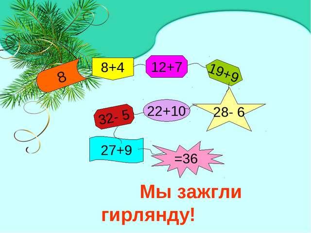 Мы зажгли гирлянду! =36 27+9 32- 5 22+10 28- 6 19+9 12+7 8+4 8