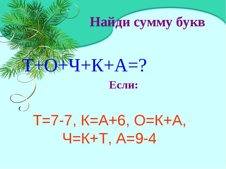 Найди сумму букв Т+О+Ч+К+А=? Т=7-7, К=А+6, О=К+А, Ч=К+Т, А=9-4 Если: