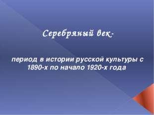 Серебряный век- период в истории русской культуры с 1890-х по начало 1920-х г
