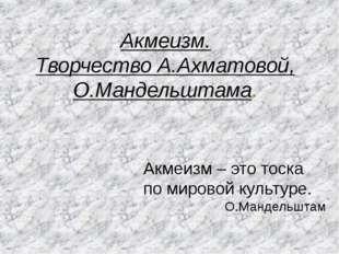 Акмеизм. Творчество А.Ахматовой, О.Мандельштама. Акмеизм – это тоска по миров