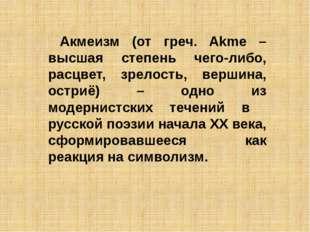 Акмеизм (от греч. Akme – высшая степень чего-либо, расцвет, зрелость, вершина