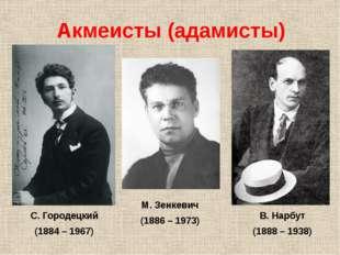 Акмеисты (адамисты) С. Городецкий (1884 – 1967) М. Зенкевич (1886 – 1973) В.