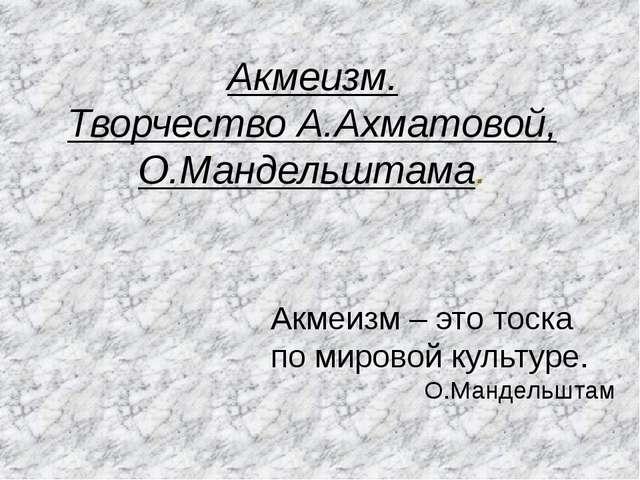 Акмеизм. Творчество А.Ахматовой, О.Мандельштама. Акмеизм – это тоска по миров...