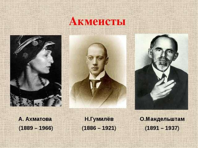 Акмеисты А. Ахматова (1889 – 1966) Н.Гумилёв (1886 – 1921) О.Мандельштам (189...