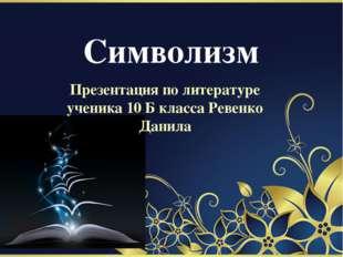 Символизм Презентация по литературе ученика 10 Б класса Ревенко Данила