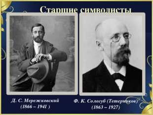 Старшие символисты Д. С. Мережковский (1866 – 1941 ) Ф. К. Сологуб (Тетернико
