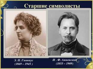 Старшие символисты З. Н. Гиппиус (1869 – 1945 ) И . Ф. Анненский (1855 – 1909)