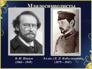 В. И. Иванов (1866 – 1949) Эллис (Л. Л. Кобылинский) (1879 – 1947) Младосимво