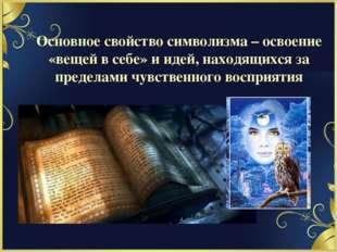 Основное свойство символизма – освоение «вещей в себе» и идей, находящихся за