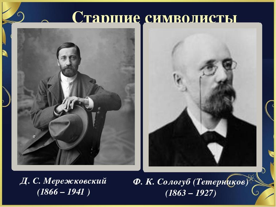 Старшие символисты Д. С. Мережковский (1866 – 1941 ) Ф. К. Сологуб (Тетернико...