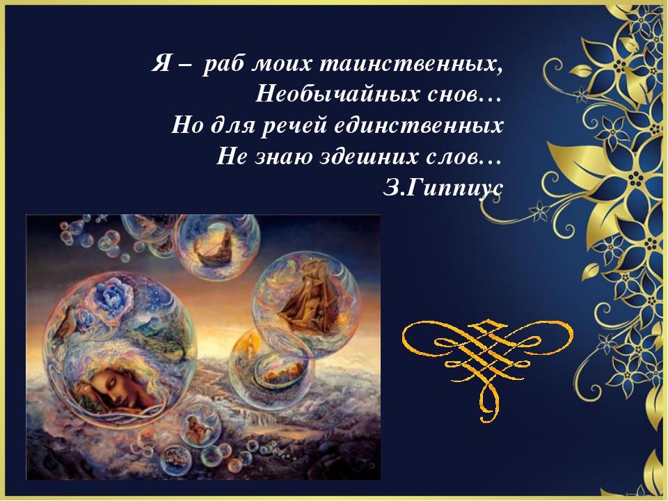 Я – раб моих таинственных, Необычайных снов… Но для речей единственных Не зна...