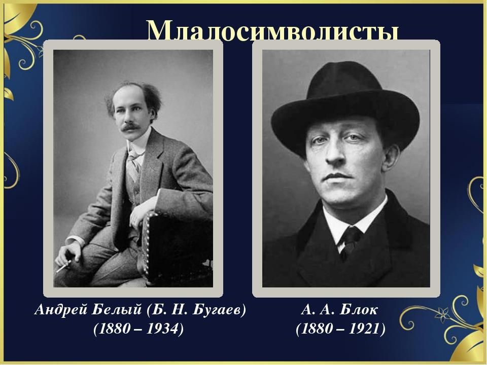 Андрей Белый (Б. Н. Бугаев) (1880 – 1934) А. А. Блок (1880 – 1921) Младосимво...