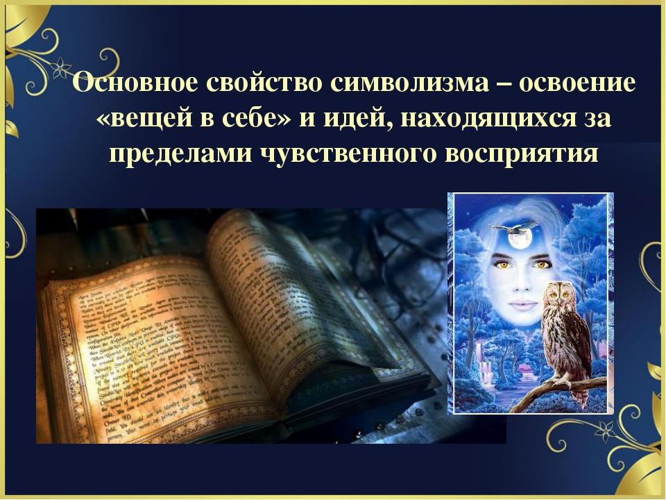 Основное свойство символизма – освоение «вещей в себе» и идей, находящихся за...