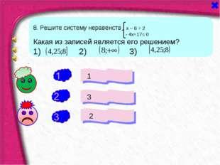 + - 1 3 2 - 8. Решите систему неравенств х – 6 > 2 - 4х+17≤ 0 Какая из записе