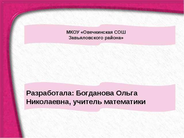 Разработала: Богданова Ольга Николаевна, учитель математики 4 МКОУ «Овечкинск...