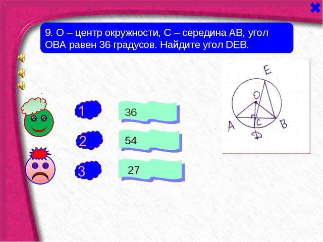 + - 9. О – центр окружности, С – середина АВ, угол ОВА равен 36 градусов. Най...