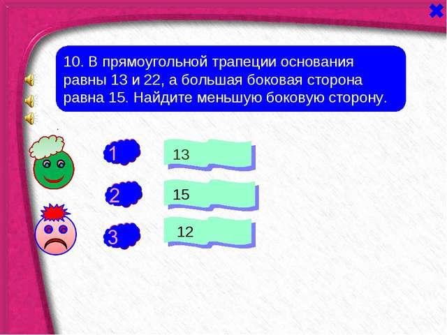 + - 10. В прямоугольной трапеции основания равны 13 и 22, а большая боковая с...