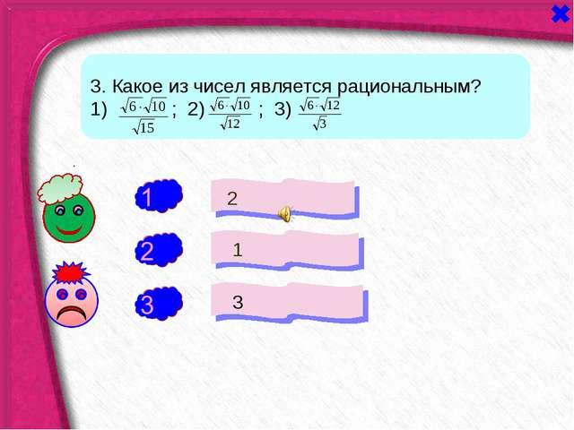 - + 2 1 3 - 1 0 а 3. Какое из чисел является рациональным? 1) ; 2) ; 3)