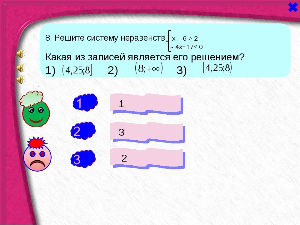 + - 1 3 2 - 8. Решите систему неравенств х – 6 > 2 - 4х+17≤ 0 Какая из записе...