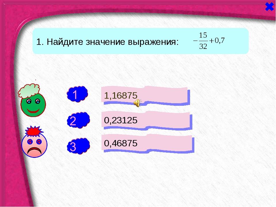 - - 1. Найдите значение выражения: 1,16875 0,23125 0,46875 +